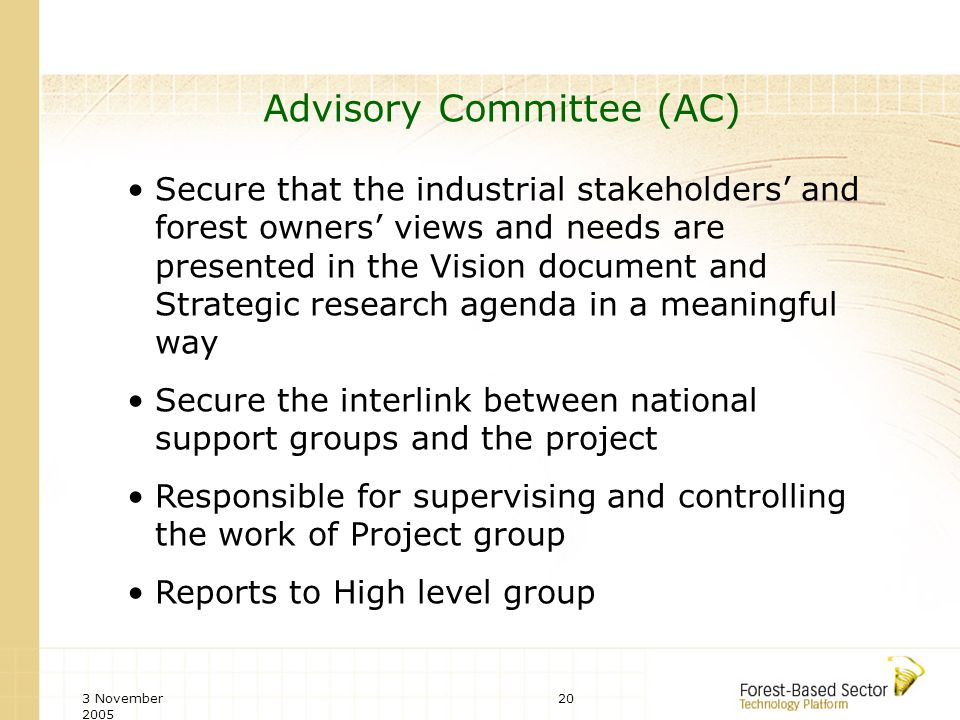 3 November 2005 20 Advisory Committee (AC) Secure that the industrial stakeholders and forest owners views and needs are presented in the Vision document and Strategic research agenda in a meaningful way Secure the interlink between national support groups and the project Responsible for supervising and controlling the work of Project group Reports to High level group