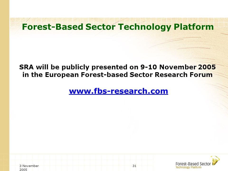 3 November 2005 31 Forest-Based Sector Technology Platform SRA will be publicly presented on 9-10 November 2005 in the European Forest-based Sector Research Forum www.fbs-research.com