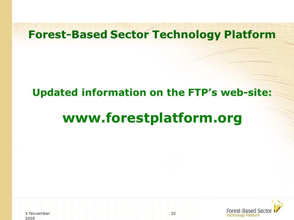 3 November 2005 32 Forest-Based Sector Technology Platform Updated information on the FTPs web-site: www.forestplatform.org