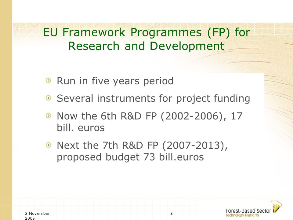 3 November 2005 5 EU Framework Programmes (FP) for Research and Development Run in five years period Several instruments for project funding Now the 6th R&D FP (2002-2006), 17 bill.