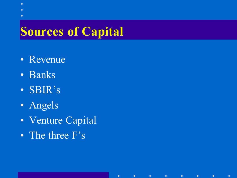 Sources of Capital Revenue Banks SBIRs Angels Venture Capital The three Fs