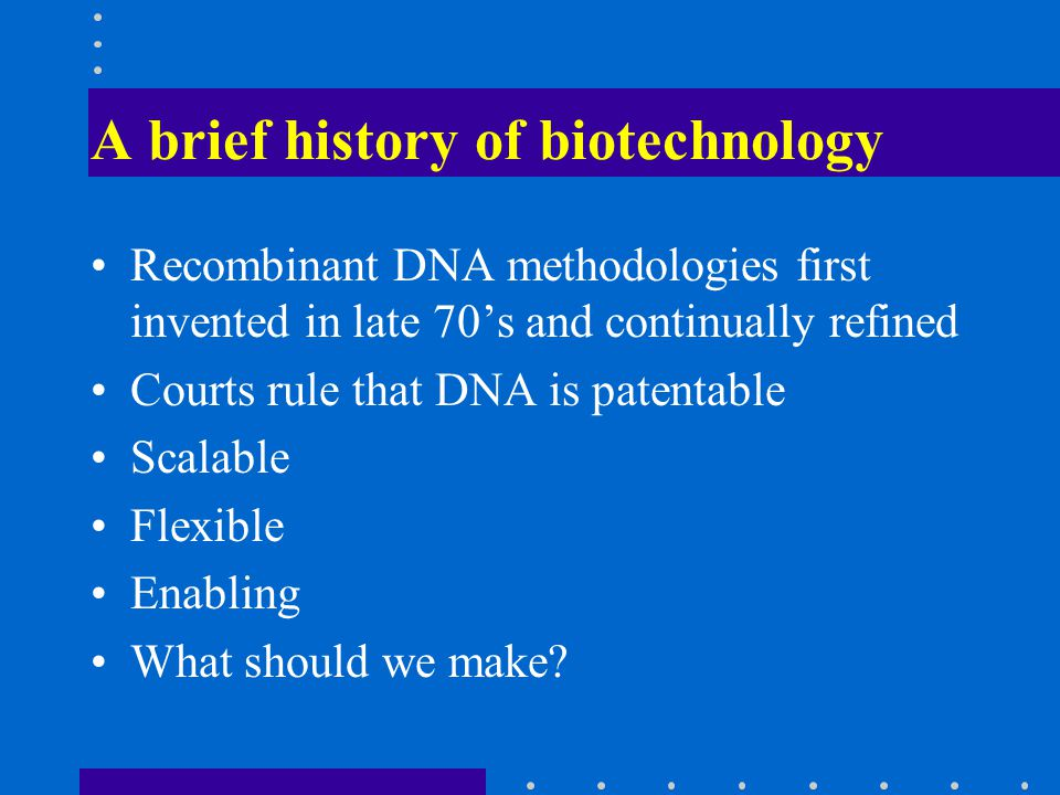 A brief history of biotechnology Recombinant DNA methodologies first invented in late 70s and continually refined Courts rule that DNA is patentable Scalable Flexible Enabling What should we make