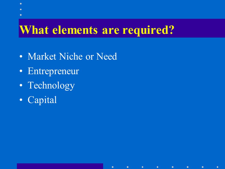 What elements are required Market Niche or Need Entrepreneur Technology Capital