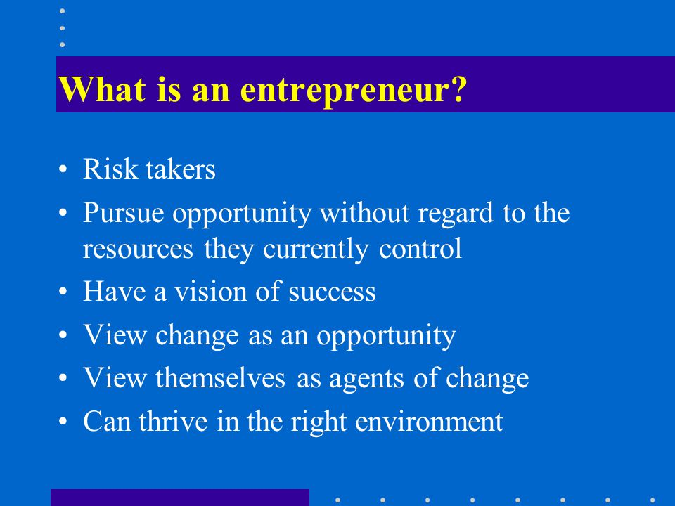 What is an entrepreneur? Risk takers Pursue opportunity without regard to the resources they currently control Have a vision of success View change as