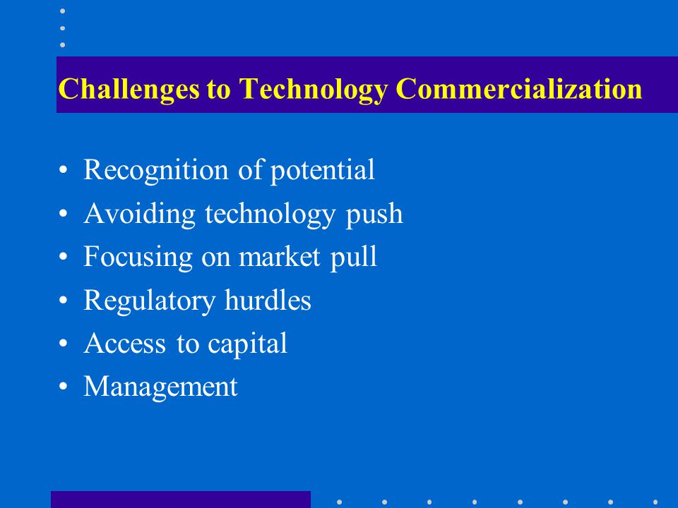 Challenges to Technology Commercialization Recognition of potential Avoiding technology push Focusing on market pull Regulatory hurdles Access to capital Management