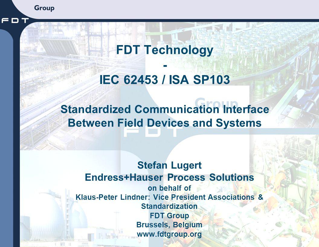 Stefan Lugert Endress+Hauser Process Solutions on behalf of Klaus-Peter Lindner: Vice President Associations & Standardization FDT Group Brussels, Bel