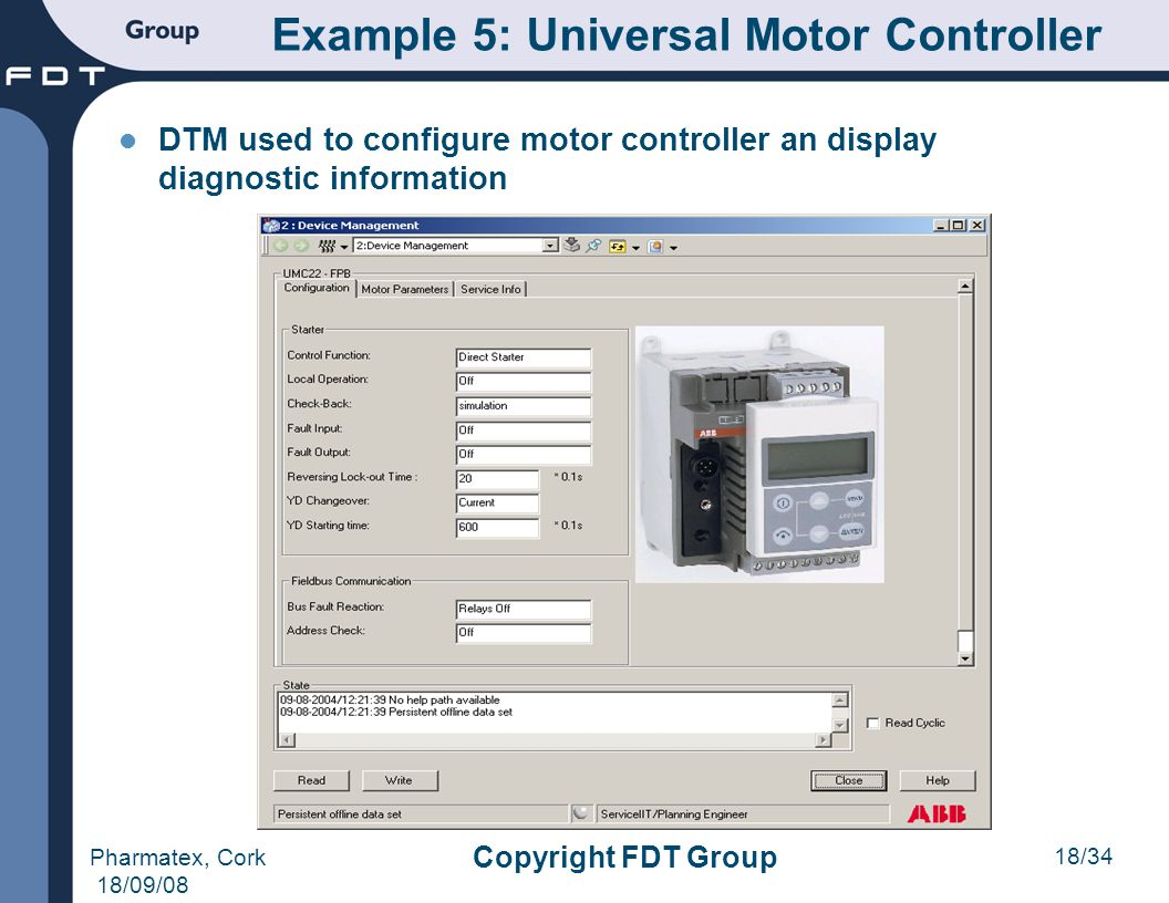 18/34 Pharmatex, Cork 18/09/08 Copyright FDT Group DTM used to configure motor controller an display diagnostic information Example 5: Universal Motor