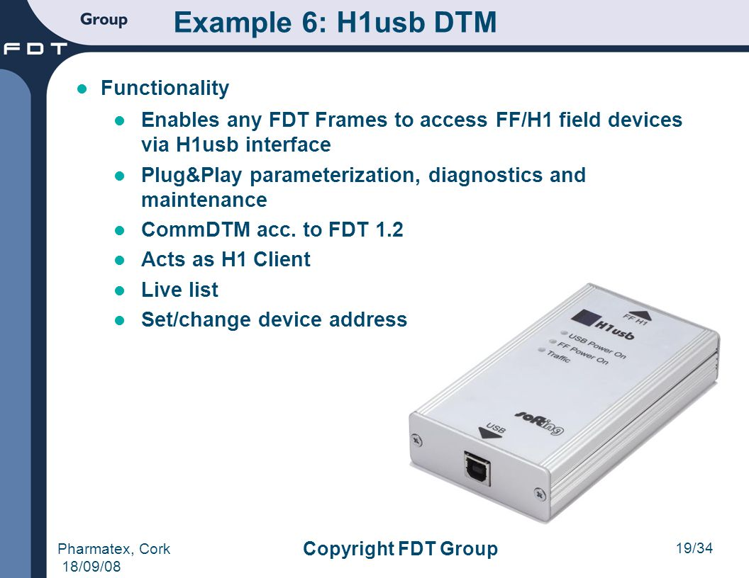 19/34 Pharmatex, Cork 18/09/08 Copyright FDT Group Functionality Enables any FDT Frames to access FF/H1 field devices via H1usb interface Plug&Play pa