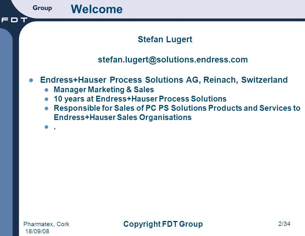 2/34 Pharmatex, Cork 18/09/08 Copyright FDT Group Welcome Stefan Lugert stefan.lugert@solutions.endress.com Endress+Hauser Process Solutions AG, Reina