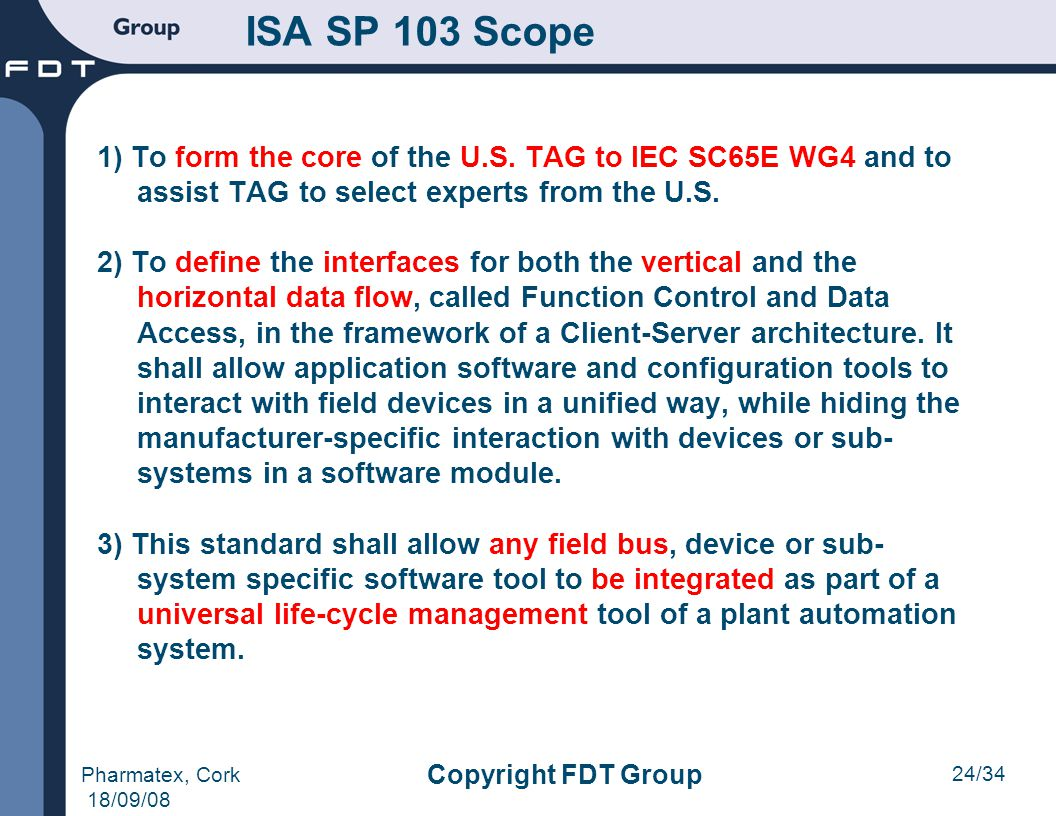 24/34 Pharmatex, Cork 18/09/08 Copyright FDT Group ISA SP 103 Scope 1) To form the core of the U.S. TAG to IEC SC65E WG4 and to assist TAG to select e