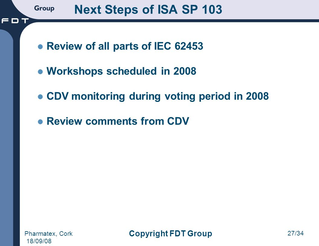 27/34 Pharmatex, Cork 18/09/08 Copyright FDT Group Next Steps of ISA SP 103 Review of all parts of IEC 62453 Workshops scheduled in 2008 CDV monitorin