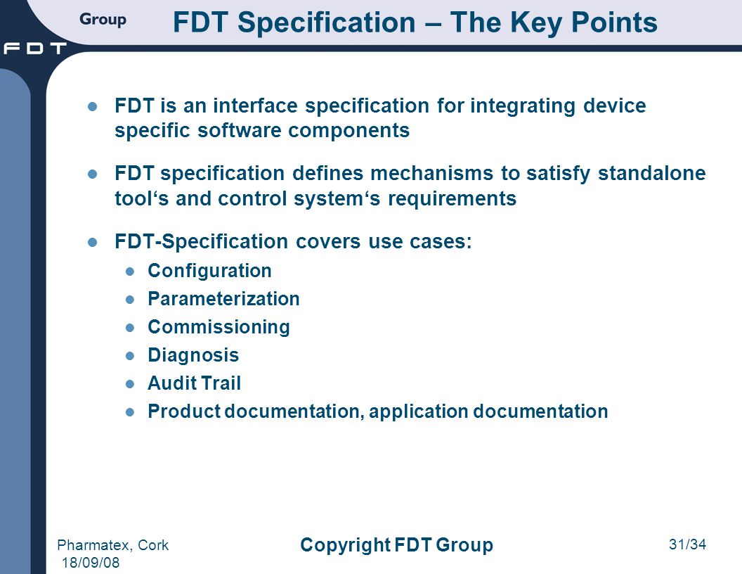 31/34 Pharmatex, Cork 18/09/08 Copyright FDT Group FDT Specification – The Key Points FDT is an interface specification for integrating device specifi