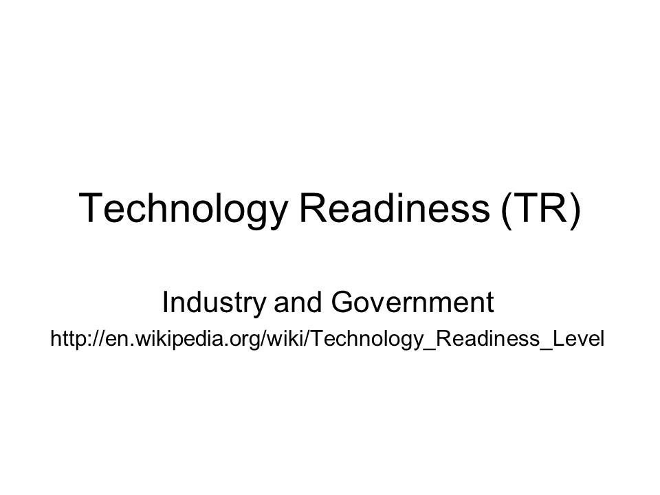Technology Readiness Government NASA and Department of Defense TR Duration: 10 Years http://ranier.hq.nasa.gov/Sensors_page/Background/TechLevels.html http://www.esdswg.com/softwarereuse/Resources/trls /http://www.esdswg.com/softwarereuse/Resources/trls /