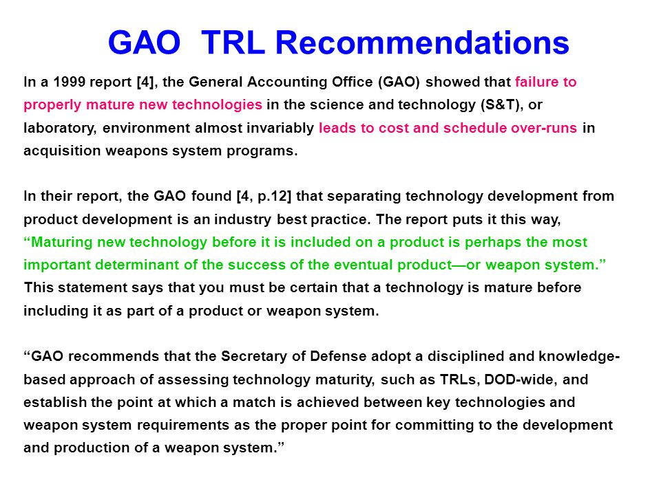 GAO TRL Recommendations In a 1999 report [4], the General Accounting Office (GAO) showed that failure to properly mature new technologies in the scien