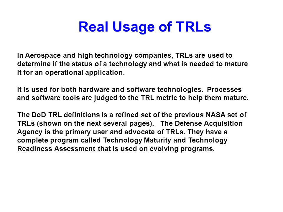 Real Usage of TRLs In Aerospace and high technology companies, TRLs are used to determine if the status of a technology and what is needed to mature i