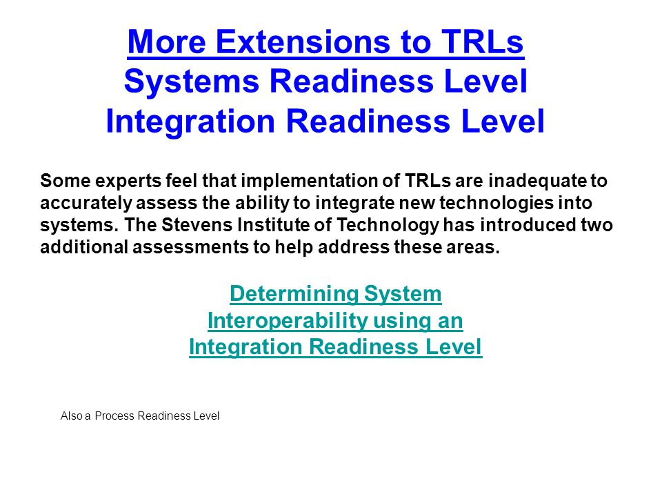 More Extensions to TRLs Systems Readiness Level Integration Readiness Level Some experts feel that implementation of TRLs are inadequate to accurately
