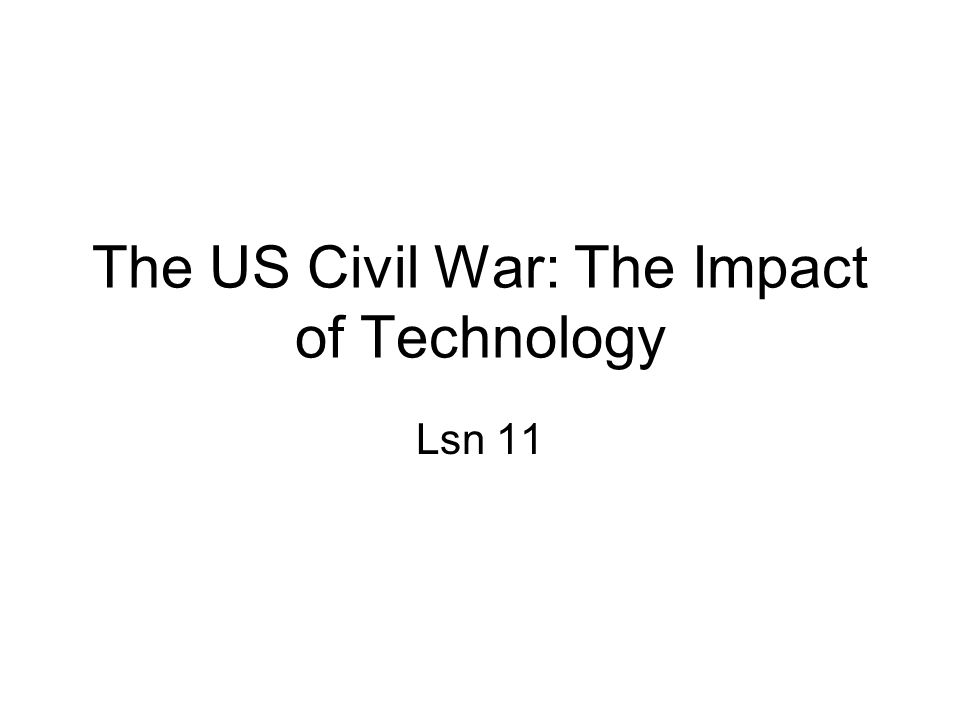 The US Civil War: The Impact of Technology Lsn 11