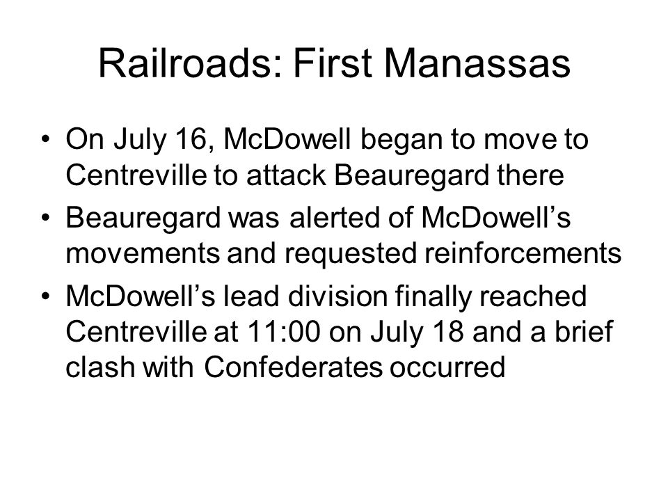 Railroads: First Manassas On July 16, McDowell began to move to Centreville to attack Beauregard there Beauregard was alerted of McDowells movements and requested reinforcements McDowells lead division finally reached Centreville at 11:00 on July 18 and a brief clash with Confederates occurred