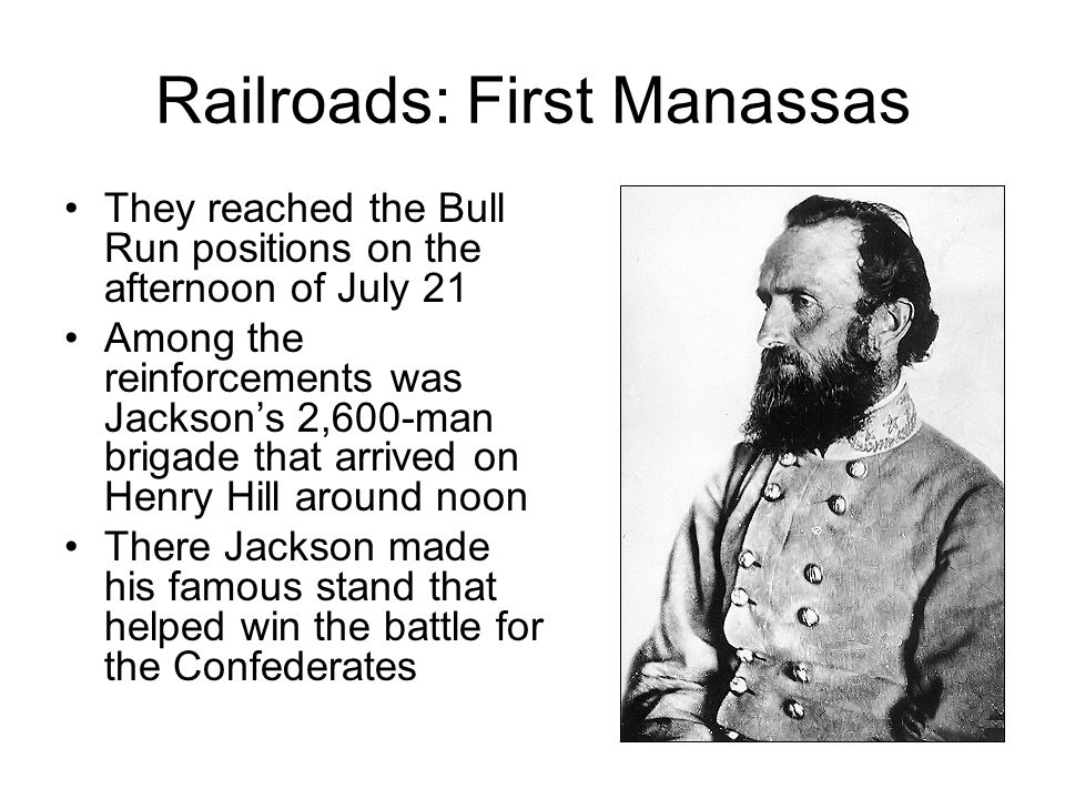 Railroads: First Manassas They reached the Bull Run positions on the afternoon of July 21 Among the reinforcements was Jacksons 2,600-man brigade that arrived on Henry Hill around noon There Jackson made his famous stand that helped win the battle for the Confederates