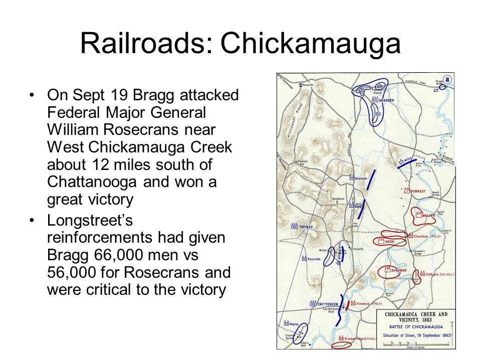 Railroads: Chickamauga On Sept 19 Bragg attacked Federal Major General William Rosecrans near West Chickamauga Creek about 12 miles south of Chattanooga and won a great victory Longstreets reinforcements had given Bragg 66,000 men vs 56,000 for Rosecrans and were critical to the victory