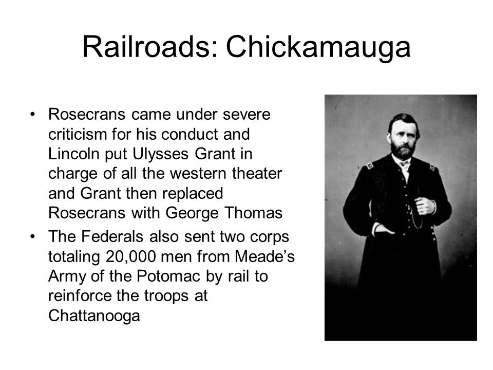 Railroads: Chickamauga Rosecrans came under severe criticism for his conduct and Lincoln put Ulysses Grant in charge of all the western theater and Grant then replaced Rosecrans with George Thomas The Federals also sent two corps totaling 20,000 men from Meades Army of the Potomac by rail to reinforce the troops at Chattanooga