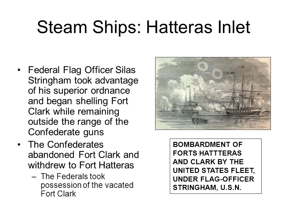 Steam Ships: Hatteras Inlet Federal Flag Officer Silas Stringham took advantage of his superior ordnance and began shelling Fort Clark while remaining outside the range of the Confederate guns The Confederates abandoned Fort Clark and withdrew to Fort Hatteras –The Federals took possession of the vacated Fort Clark BOMBARDMENT OF FORTS HATTTERAS AND CLARK BY THE UNITED STATES FLEET, UNDER FLAG-OFFICER STRINGHAM, U.S.N.