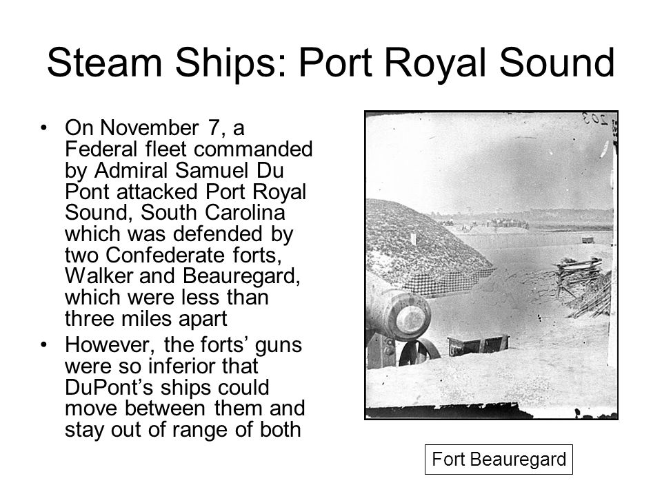 Steam Ships: Port Royal Sound On November 7, a Federal fleet commanded by Admiral Samuel Du Pont attacked Port Royal Sound, South Carolina which was defended by two Confederate forts, Walker and Beauregard, which were less than three miles apart However, the forts guns were so inferior that DuPonts ships could move between them and stay out of range of both Fort Beauregard
