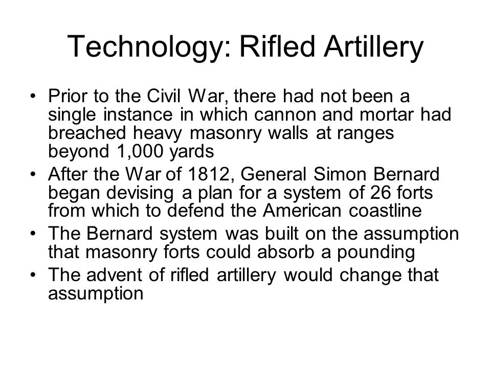 Technology: Rifled Artillery Prior to the Civil War, there had not been a single instance in which cannon and mortar had breached heavy masonry walls at ranges beyond 1,000 yards After the War of 1812, General Simon Bernard began devising a plan for a system of 26 forts from which to defend the American coastline The Bernard system was built on the assumption that masonry forts could absorb a pounding The advent of rifled artillery would change that assumption