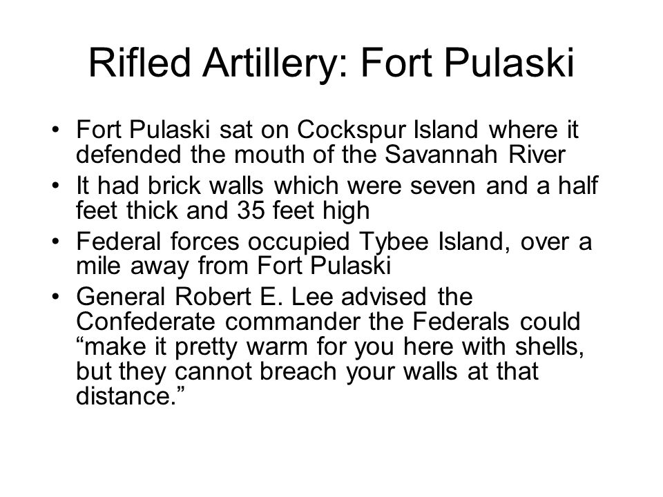 Rifled Artillery: Fort Pulaski Fort Pulaski sat on Cockspur Island where it defended the mouth of the Savannah River It had brick walls which were seven and a half feet thick and 35 feet high Federal forces occupied Tybee Island, over a mile away from Fort Pulaski General Robert E.