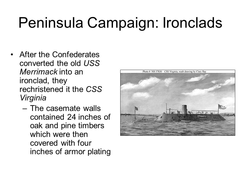 Peninsula Campaign: Ironclads After the Confederates converted the old USS Merrimack into an ironclad, they rechristened it the CSS Virginia –The casemate walls contained 24 inches of oak and pine timbers which were then covered with four inches of armor plating