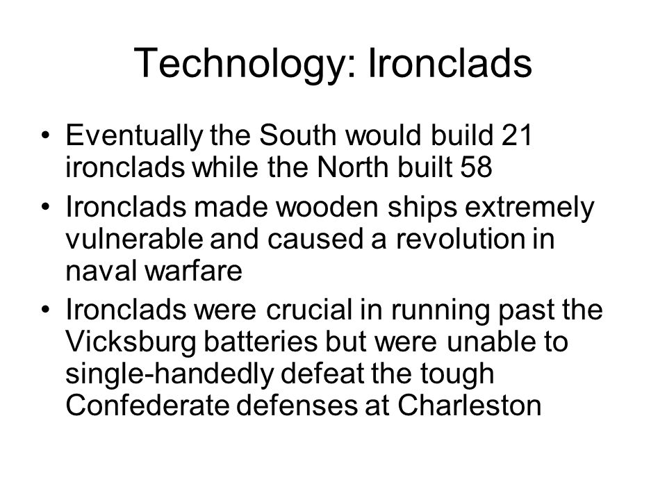 Technology: Ironclads Eventually the South would build 21 ironclads while the North built 58 Ironclads made wooden ships extremely vulnerable and caused a revolution in naval warfare Ironclads were crucial in running past the Vicksburg batteries but were unable to single-handedly defeat the tough Confederate defenses at Charleston