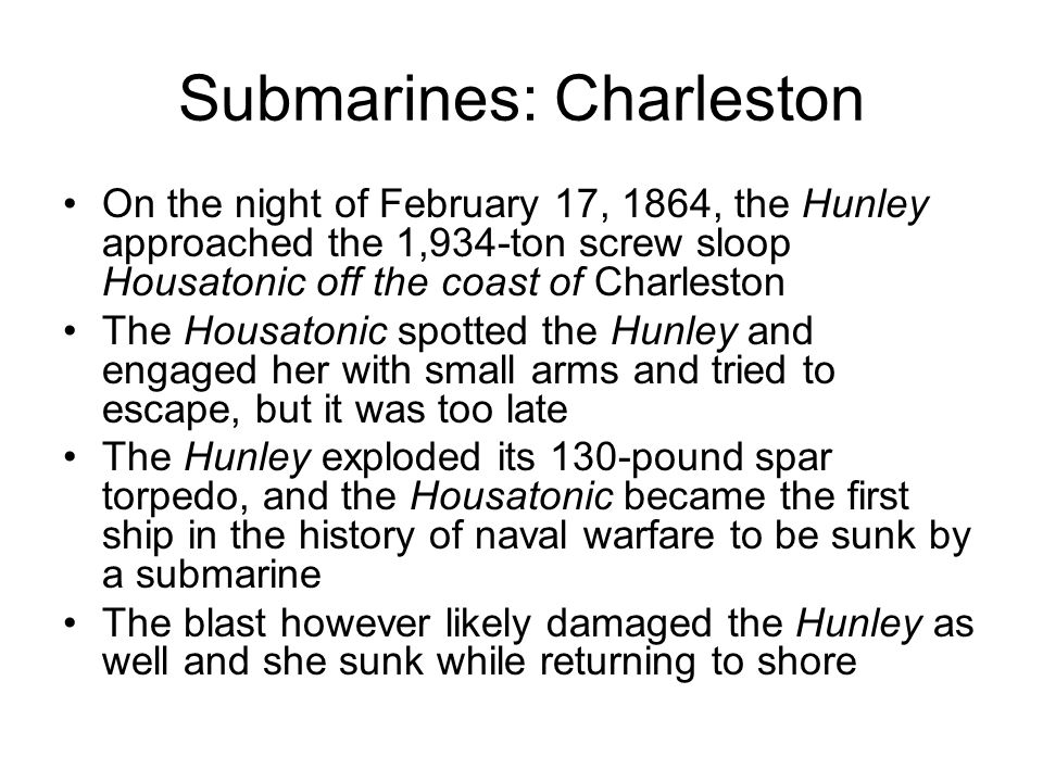 Submarines: Charleston On the night of February 17, 1864, the Hunley approached the 1,934-ton screw sloop Housatonic off the coast of Charleston The Housatonic spotted the Hunley and engaged her with small arms and tried to escape, but it was too late The Hunley exploded its 130-pound spar torpedo, and the Housatonic became the first ship in the history of naval warfare to be sunk by a submarine The blast however likely damaged the Hunley as well and she sunk while returning to shore