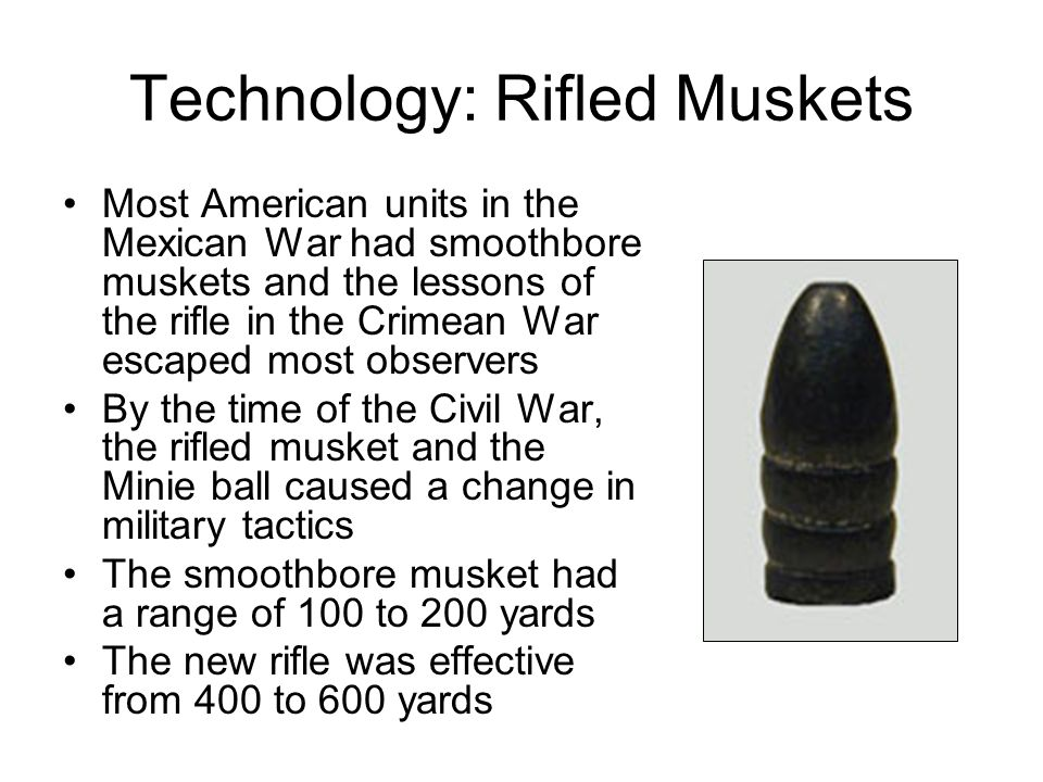 Technology: Rifled Muskets Most American units in the Mexican War had smoothbore muskets and the lessons of the rifle in the Crimean War escaped most observers By the time of the Civil War, the rifled musket and the Minie ball caused a change in military tactics The smoothbore musket had a range of 100 to 200 yards The new rifle was effective from 400 to 600 yards