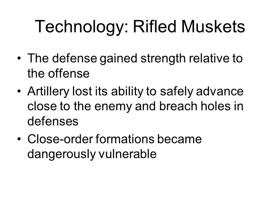 Technology: Rifled Muskets Consequently, frontal assaults proved disastrous –Fredericksburg, Picketts Charge, Kennesaw Mountain Most significant artillery engagements were defensive –Malvern Hill Armies became expert at building breastworks –Spotsylvania Courthouse Federal breastworks at Gettysburg