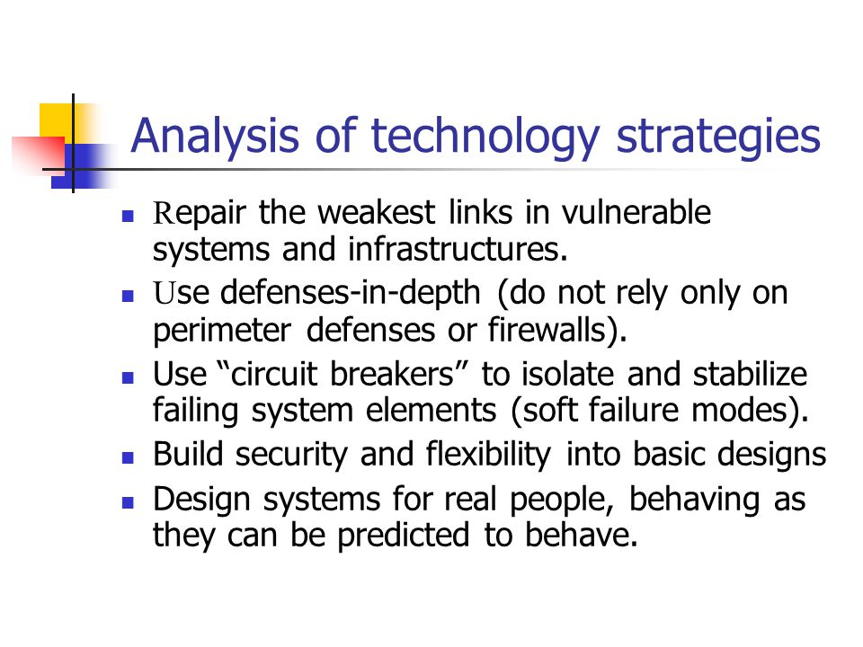 Analysis of technology strategies R epair the weakest links in vulnerable systems and infrastructures. U se defenses-in-depth (do not rely only on per