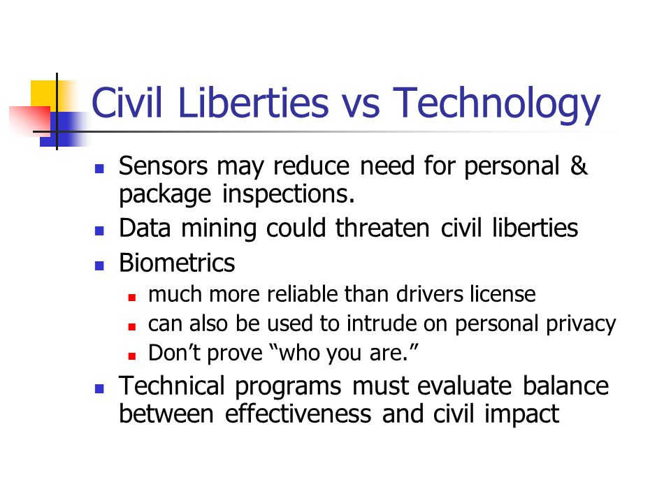 Civil Liberties vs Technology Sensors may reduce need for personal & package inspections. Data mining could threaten civil liberties Biometrics much m