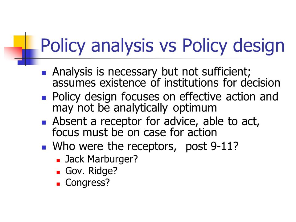 Policy analysis vs Policy design Analysis is necessary but not sufficient; assumes existence of institutions for decision Policy design focuses on effective action and may not be analytically optimum Absent a receptor for advice, able to act, focus must be on case for action Who were the receptors, post 9-11.