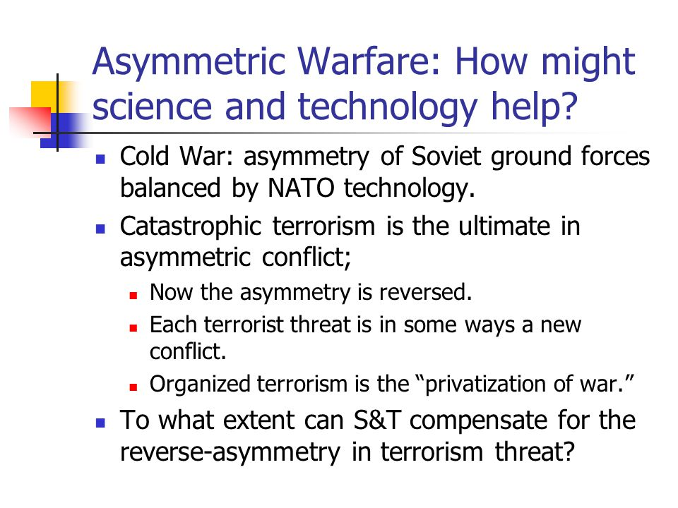 Asymmetric Warfare: How might science and technology help? Cold War: asymmetry of Soviet ground forces balanced by NATO technology. Catastrophic terro
