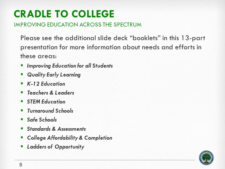 CRADLE TO COLLEGE Please see the additional slide deck booklets in this 13-part presentation for more information about needs and efforts in these areas: Improving Education for all Students Quality Early Learning K-12 Education Teachers & Leaders STEM Education Turnaround Schools Safe Schools Standards & Assessments College Affordability & Completion Ladders of Opportunity 8 IMPROVING EDUCATION ACROSS THE SPECTRUM