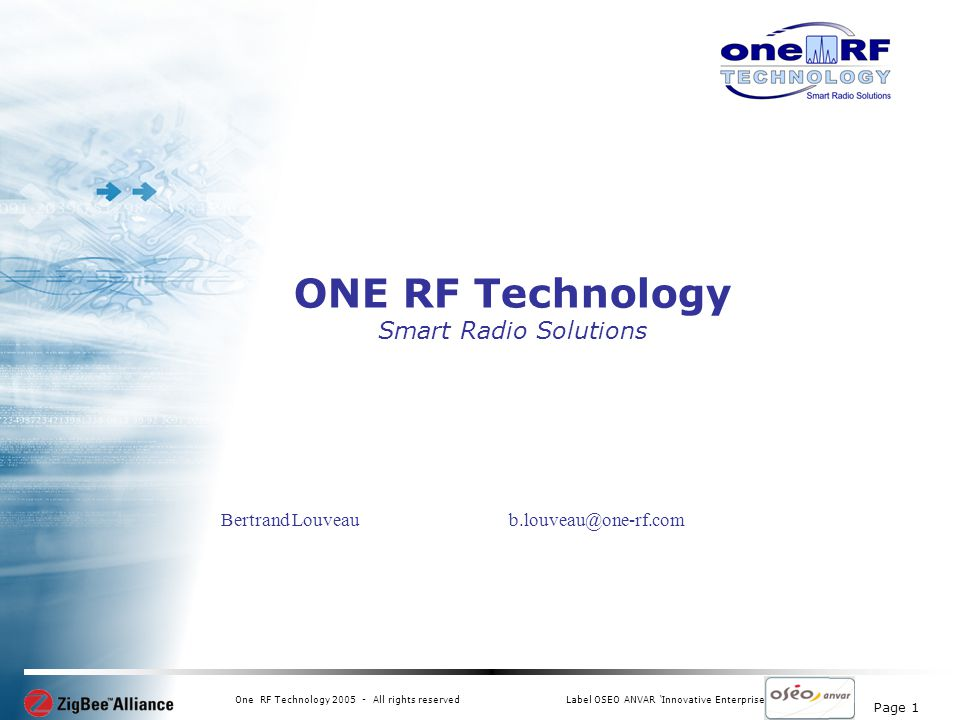 Page 1 One RF Technology 2005 - All rights reservedLabel OSEO ANVAR Innovative Enterprise ONE RF Technology Smart Radio Solutions Bertrand Louveau b.louveau@one-rf.com