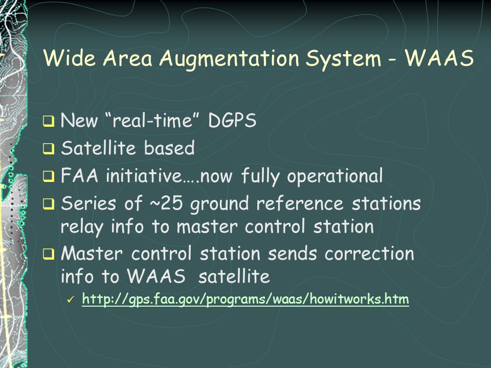 Wide Area Augmentation System - WAAS New real-time DGPS Satellite based FAA initiative….now fully operational Series of ~25 ground reference stations