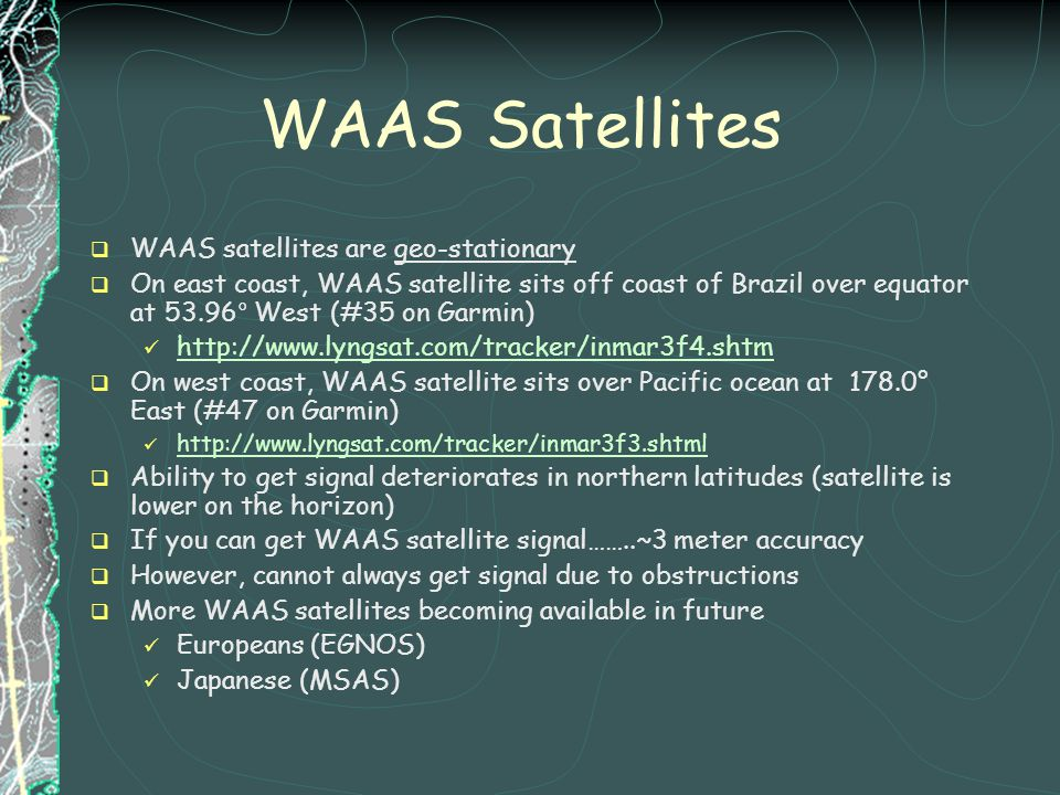 WAAS Satellites WAAS satellites are geo-stationary On east coast, WAAS satellite sits off coast of Brazil over equator at 53.96° West (#35 on Garmin)