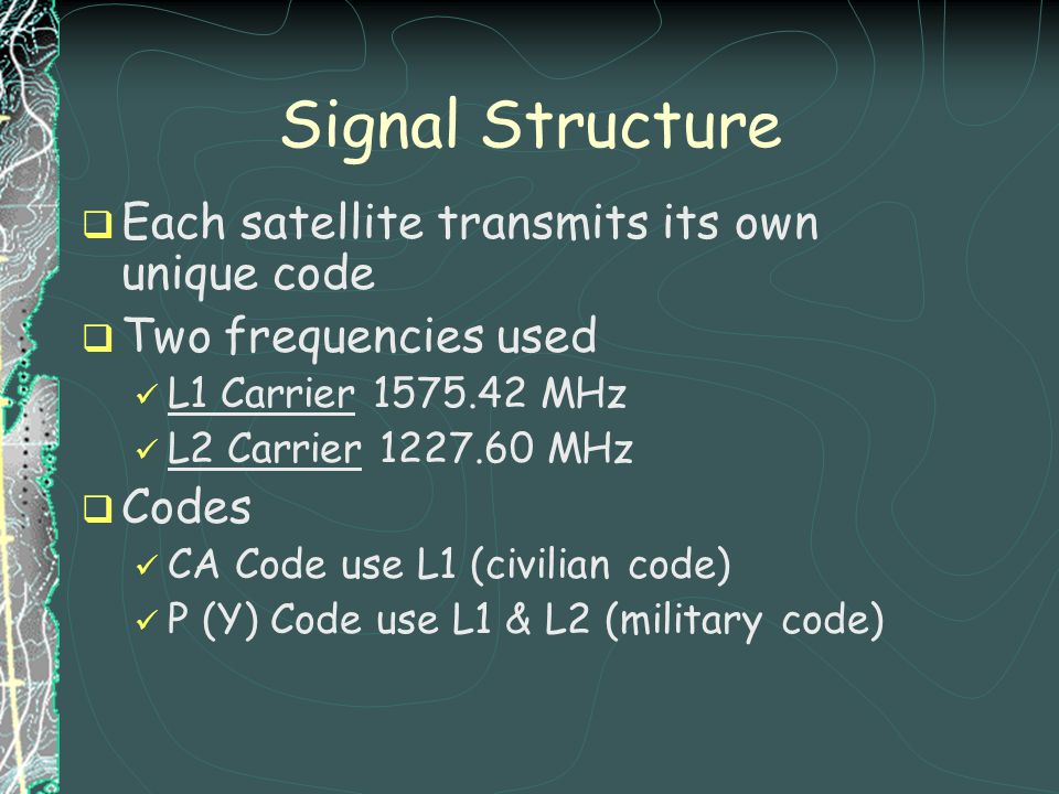 Signal Structure Each satellite transmits its own unique code Two frequencies used L1 Carrier 1575.42 MHz L2 Carrier 1227.60 MHz Codes CA Code use L1