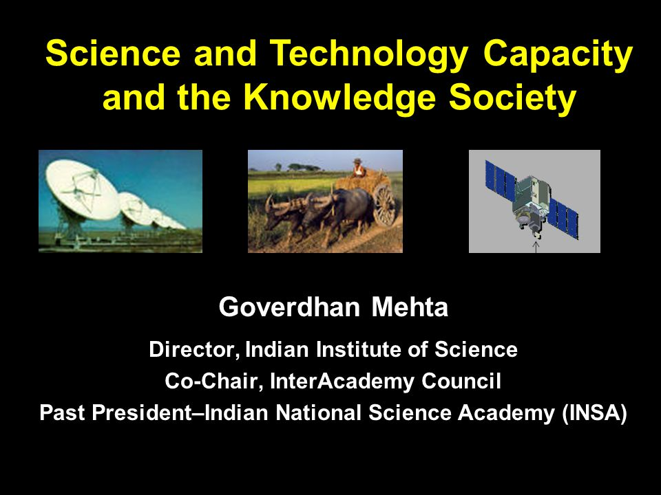 Goverdhan Mehta Director, Indian Institute of Science Co-Chair, InterAcademy Council Past President–Indian National Science Academy (INSA) Science and Technology Capacity and the Knowledge Society