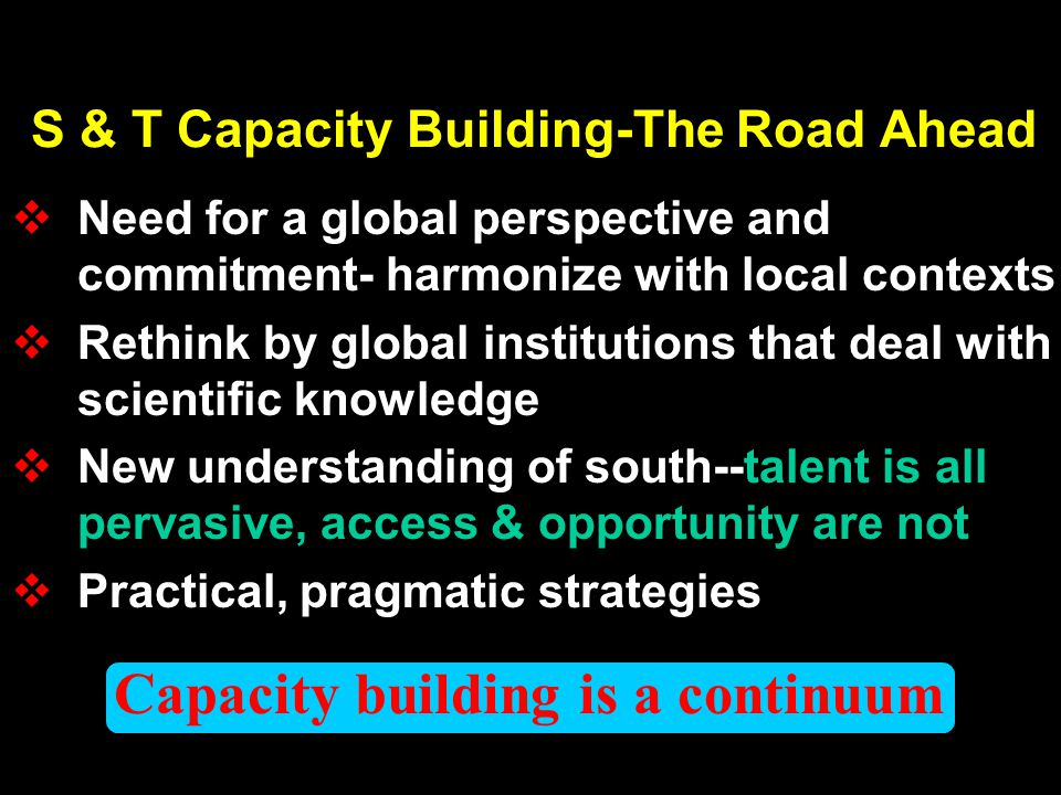 Capacity building is a continuum S & T Capacity Building-The Road Ahead Need for a global perspective and commitment- harmonize with local contexts Rethink by global institutions that deal with scientific knowledge New understanding of south--talent is all pervasive, access & opportunity are not Practical, pragmatic strategies