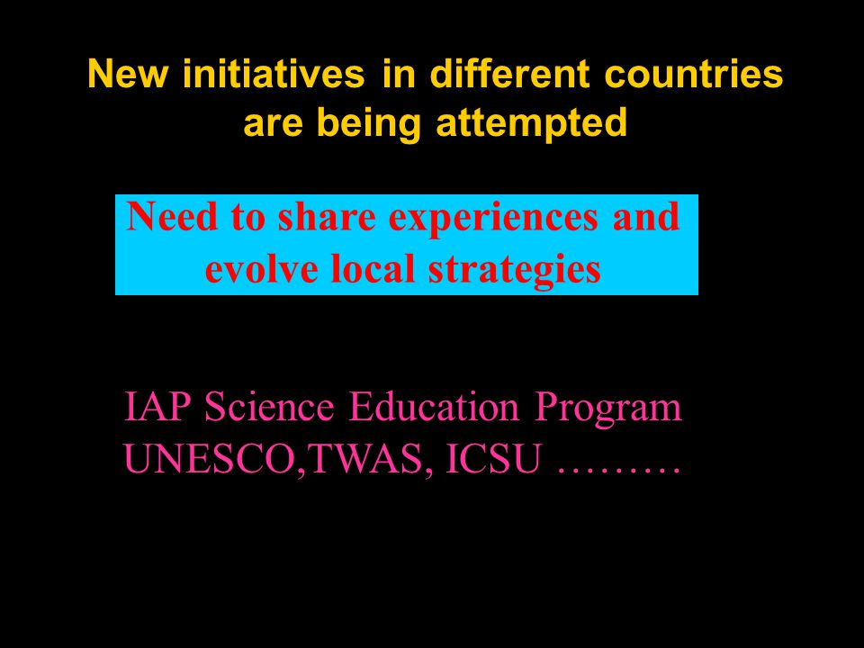New initiatives in different countries are being attempted Need to share experiences and evolve local strategies IAP Science Education Program UNESCO,TWAS, ICSU ………