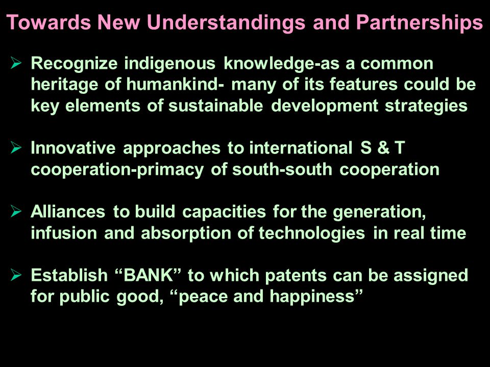 Recognize indigenous knowledge-as a common heritage of humankind- many of its features could be key elements of sustainable development strategies Innovative approaches to international S & T cooperation-primacy of south-south cooperation Alliances to build capacities for the generation, infusion and absorption of technologies in real time Establish BANK to which patents can be assigned for public good, peace and happiness Towards New Understandings and Partnerships