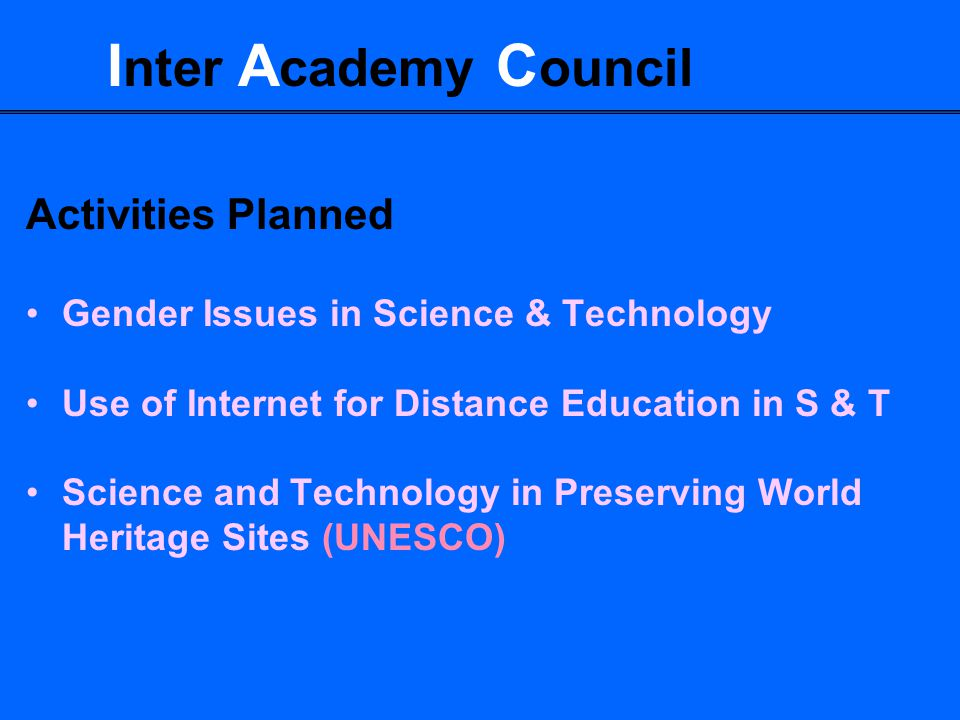 I nter A cademy C ouncil Activities Planned Gender Issues in Science & Technology Use of Internet for Distance Education in S & T Science and Technology in Preserving World Heritage Sites (UNESCO)