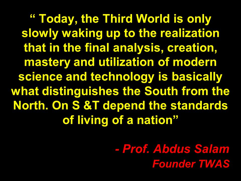 Today, the Third World is only slowly waking up to the realization that in the final analysis, creation, mastery and utilization of modern science and technology is basically what distinguishes the South from the North.