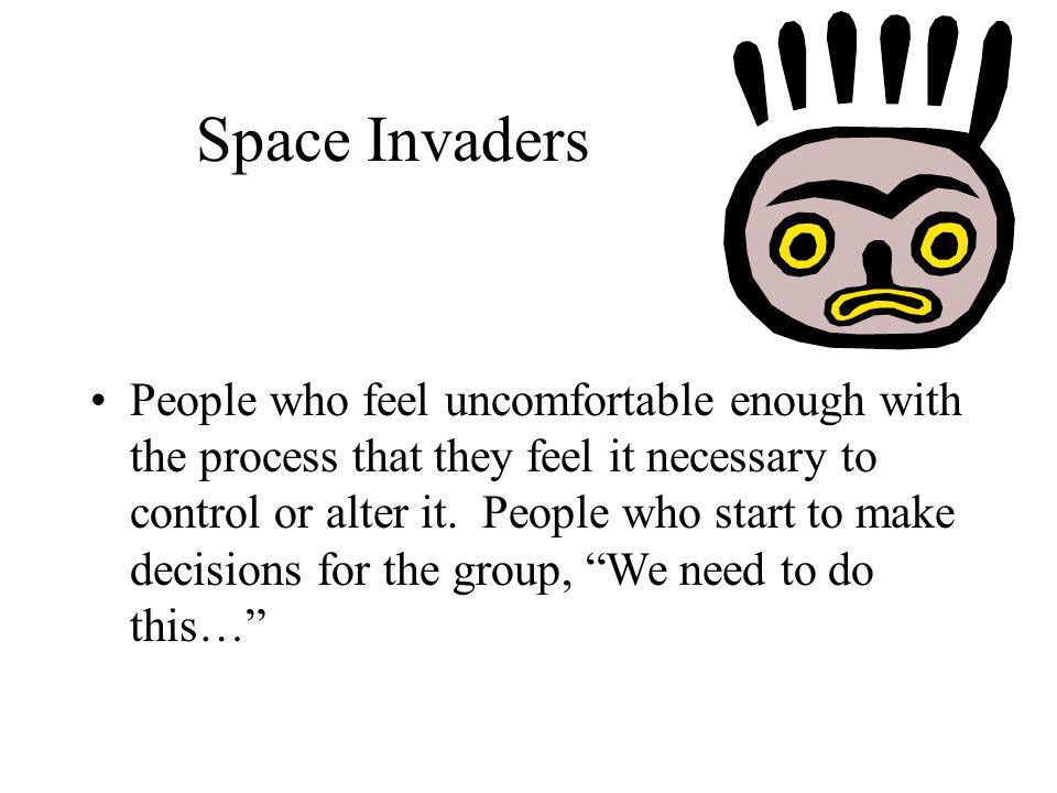 Space Invaders People who feel uncomfortable enough with the process that they feel it necessary to control or alter it.
